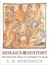 Mosaics as History: The Near East from Late Antiquity to Islam (Revealing Antiquity) - Glen Warren Bowersock