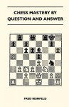 Chess Mastery by Question and Answer - Fred Reinfeld