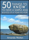 50 Things to Know to Have a Simple and Balanced Life at Home and Work: Keep Yourself from Experiencing Burnout from Trying to do Too Much - Amanda Walton, 50 Things To Know