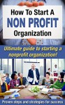 How To Start A Nonprofit Organization: Ultimate Guide To Starting A Nonprofit Organization! Proven Steps And Strategies For Success (Starting a nonprofit, Running a nonprofit Book 1) - Mark O'Connell