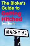 The Bloke's Guide To Getting Hitched - Jon Smith
