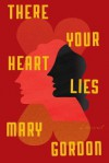 There Your Heart Lies: A Novel - Mary Gordon