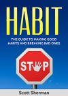 Habit: Breaking Bad Habits and Establishing New Ones (Life Changing, Success, Healthy Mind, Be Happy) - Scott Sherman