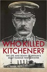 Who Killed Kitchener? The Life and Death of Britain's Most Famous War Minister - David Laws