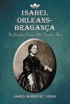 Isabel Orleans-Braganza: The Brazilian Princess Who Freed the Slaves - James Mcmurtry Longo