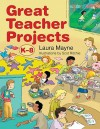 Great Teacher Projects: K 8 - Laura Mayne, Scot Ritchie