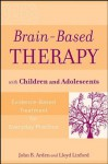 Brain-Based Therapy with Children and Adolescents: Evidence-Based Treatment for Everyday Practice - John B. Arden, Lloyd Linford