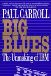 Big Blues: The Unmaking of IBM - Paul Carroll