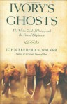Ivory's Ghosts: The White Gold of History and the Fate of Elephants - John Frederick Walker