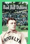 Bad Bill Dahlen: The Rollicking Life and Times of an Early Baseball Star - Lyle Spatz