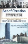 Act of Creation: The Founding of the United Nations - Stephen C. Schlesinger
