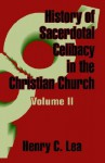 History of Sacerdotal Celibacy in the Christian Church (Volume II) - Henry Charles Lea