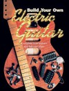 Build Your Own Electric Guitar: Complete Instructions and Full Size Plans [With Plans] - Martin Oakham, Mark Bailey