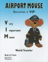 Airport Mouse Becomes a VIP/VIM World Traveler - Ruth E. Clark, Phil Jones