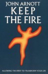 Keep The Fire: Toronto Blessing Allowing The Spirit To Transform Your Life - John Arnott