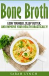 Bone Broth: Bone Broth Diet - Look Younger, Sleep better, and Improve Your Health Drastically! (Bone Broth Recipes, Bone Broth Power, Bone Broth Diet, Cookbook) - Sarah Lynch