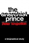 The anarchist prince;: A biographical study of Peter Kropotkin, (Studies in the libertarian and utopian tradition) - George Woodcock
