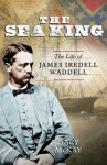 The Sea King: The Life of James Iredell Waddell - Gary McKay