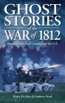 Ghost Stories of the War of 1812: Haunted Spirits of Canada & the U.S. - Andrew Hind