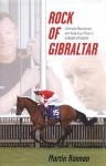 Rock of Gibraltar: Ultimate Racehorse and Fabulous Prize in a Battle of Giants - Martin Hannan