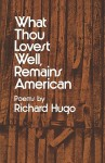 What Thou Lovest Well, Remains American: Poems - Richard Hugo