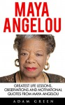 Maya Angelou: Greatest Life Lessons, Observations and Motivational Quotes from Maya Angelou (I Know Why The Caged Bird Sings, Letter To My Daughter) - Adam Green