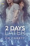 2 Days Later - CM Corett
