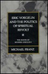 Eric Voegelin and the Politics of Spiritual Revolt: The Roots of Modern Ideology - Michael Franz