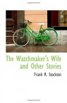 The Watchmaker's Wife and Other Stories - Frank R. Stockton