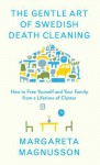 The Gentle Art of Swedish Death Cleaning: How to Free Yourself and Your Family from a Lifetime of Clutter - Margareta Magnusson
