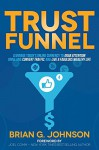 Trust Funnel: Leverage Today's Online Currency to Grab Attention, Drive and Convert Traffic, and Live a Fabulous Wealthy Life - Brian G. Johnson, Joel Comm