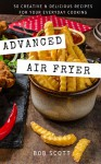 Advanced Air Fryer: 50 Creative and Delicious Recipes for Your Everyday Cooking - Bob Scott