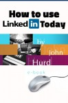 How to Use Linkedin Today - John Hurd