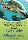Book 2: Flying With Objective-C - iOS App Development for Non-Programmers: The Series on How to Create iPhone & iPad Apps - Kevin J. McNeish, Greg Lee, Sharlene Mendoza McNeish