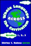 Whole Language Across The Curriculum: Grades 1, 2, 3 - Shirley C. Raines