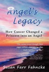 Angel's Legacy: How Cancer Changed a Princess Into an Angel - Susan Farr Fahncke