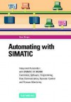 Automating with Simatic: Integrated Automation with Simatic S7-300/400. Controllers, Software, Programming, Data Communication, Operator Control and Process Monitoring - Hans Berger