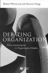 Debating Organization: Point-Counterpoint in Organization Studies - Robert Westwood, Stewart R. Clegg