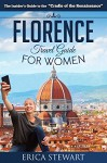 Florence: The Complete Insiders Guide for Women Traveling to Florence (Travel Italy Europe Guidebook) (Europe Italy General Short Reads Travel) - Erica Stewart, Florence