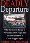 Deadly Departure: Why The Experts Failed To Prevent The TWA Flight 800 Disaster And How It Could Happen Again - Christine Negroni