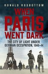 When Paris Went Dark: The City of Light Under German Occupation, 1940-44 - Ronald Rosbottom