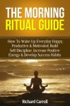 Morning Ritual Guide: How To Wake Up Everyday Happy, Productive & Motivated, Build Self Discipline, Increase Positive Energy & Develop Success Habits (Success, ... Productive, Success Ritual, Visualization) - Richard Carroll, Visualization, Success, Wake Up Productive
