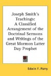 Joseph Smith's Teachings: A Classified Arrangement of the Doctrinal Sermons and Writings of the Great Mormon Latter Day Prophet - Edwin F. Parry