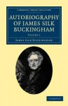 Autobiography of James Silk Buckingham: Including His Voyages, Travels, Adventures, Speculations, Successes and Failures - James Silk Buckingham
