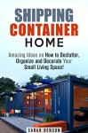 Shipping Container Home: Amazing Ideas on How to Declutter, Organize and Decorate Your Small Living Space! (Tiny House Living) - Sarah Benson