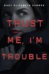 Trust Me, I'm Trouble - Mary Elizabeth Summer