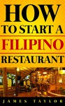 How to Start a Filipino Restaurant Without Losing Your Shirt: A Step by Step Guide( Filipino Restaurant Business Book): How to start a Filipino restaurant Guide - James Taylor