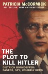 The Plot to Kill Hitler: Dietrich Bonhoeffer: Pastor, Spy, Unlikely Hero - Patricia McCormick
