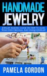 Handmade Jewelry. Jewelry Making Guide on how to make Your own Original And Unique Jewellery: (Jewelry making, jewelry making books, jewelry making kits) - Pamela Gordon