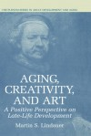 Aging, Creativity and Art: A Positive Perspective on Late-Life Development - Martin S. Lindauer